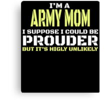 I'M A ARMY MOM I SUPPOSE I COULD BE PROUDER BUT IT'S HIGLY UNLIKELY Canvas Print