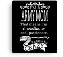 I'M A ARMY MOM THAT MEANS I'M CREATIVE, COOL, PASSIONATE, & A LITTLE BIT CRAZY Canvas Print