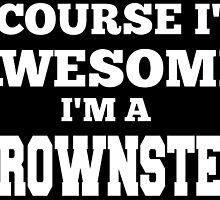 OF COURSE I'M AWESOME! I'M A BROWNSTEIN by fancytees