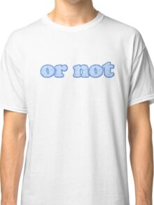 or not Classic T-Shirt
