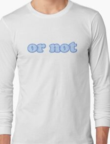 or not Long Sleeve T-Shirt