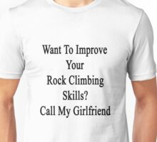 Want To Improve Your Rock Climbing Skills? Call My Girlfriend  Unisex T-Shirt