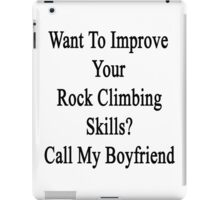 Want To Improve Your Rock Climbing Skills? Call My Boyfriend  iPad Case/Skin