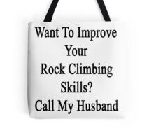 Want To Improve Your Rock Climbing Skills? Call My Husband  Tote Bag