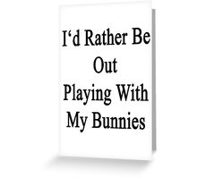 I'd Rather Be Out Playing With My Bunnies  Greeting Card