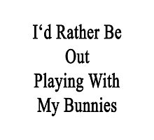 I'd Rather Be Out Playing With My Bunnies  Photographic Print