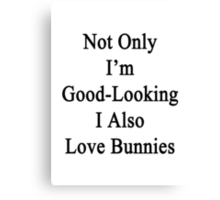 Not Only I'm Good-Looking I Also Love Bunnies  Canvas Print