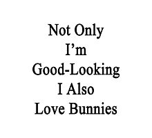Not Only I'm Good-Looking I Also Love Bunnies  Photographic Print