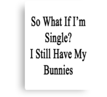 So What If I'm Single? I Still Have My Bunnies  Canvas Print