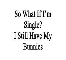 So What If I'm Single? I Still Have My Bunnies  Photographic Print