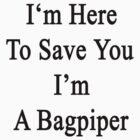 I'm Here To Save You I'm A Bagpiper  by supernova23