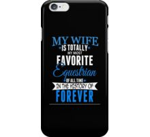 My Wife Is Totally My Most Favorite Equestrian Of All Time In The History Of Forever - TShirts & Hoodies iPhone Case/Skin