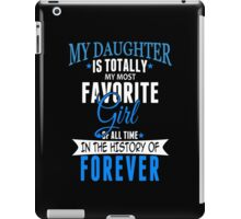 My Daughter Is Totally My Most Favorite Girl Of All Time In The History Of Forever - TShirts & Hoodies iPad Case/Skin