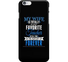 My Wife Is Totally My Most Favorite Teacher Of All Time In The History Of Forever - TShirts & Hoodies iPhone Case/Skin