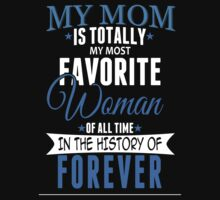 My Mom Is Totally My Most Favorite Woman Of All Time In The History Of Forever - TShirts & Hoodies by funnyshirts2015