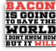 Bacon Is Going To Save The World I Don't Know How But It Will - Tshirts & Hoodies Canvas Print