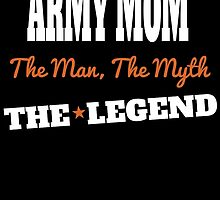 ARMY MOM THE MAN THE MYTH THE LEGEND by birthdaytees
