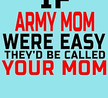 IF ARMY MOM WERE EASY THEY'D BE CALLED YOUR MOM by birthdaytees