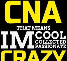 I'm CNA That Means Im Cool Collected Passionate Crazy by cutetees