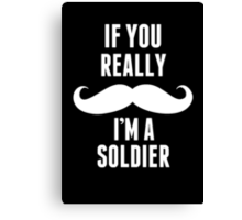 If You Really Mustache I'm A Soldier - TShirts & Hoodies Canvas Print