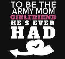 TO BE THE ARMY MOM GIRLFRIEND HE'S EVER HAD T-Shirt