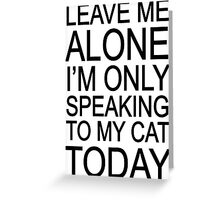Leave me alone i'm only speaking to my cat today Greeting Card