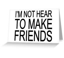 I'm not hear to make friends Greeting Card
