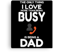 The Only Thing I Love More Than Being Busy Is Being A DAD Canvas Print