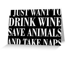 I just want to drink wine save animals and take napes Greeting Card