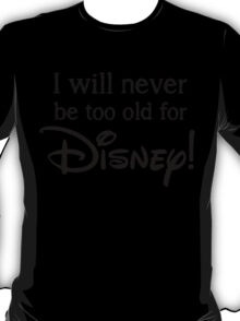 I will never be to old for Disney T-Shirt