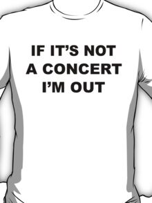 If It's Not A Concert I'm Out T-Shirt