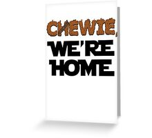 Chewie, we're home Greeting Card