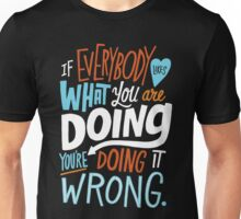 If Everybody Likes What You Are Doing, Your Doing It Wrong Unisex T-Shirt
