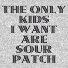 The Only Kids I Want Are Sour Patch by teetties