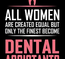 ALL WOMEN ARE CREATED EQUAL BUT ONLY THE FINEST BECOME DENTAL ASSISTANTS by fandesigns