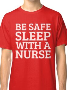 BE SAFE WITH A NURSE Classic T-Shirt