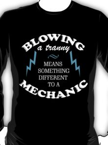 BLOWING A TRANNY MEANS SOMETHING DIFFERENT TO A MECHANIC T-Shirt