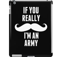 If You Really Mustache I'm An Army - TShirts & Hoodies iPad Case/Skin