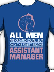 ALL MEN ARE CREATED EQUAL.... BUT ONLY THE FINEST BECOME ASSISTANT MANAGER T-Shirt