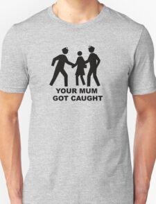 You mum got caught Unisex T-Shirt
