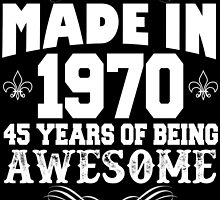 Made in 1970... 45 Years of being Awesome by cutetees