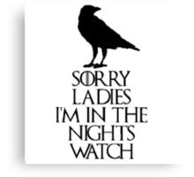 sorry ladies...i'm in the nights watch(2nd version) Canvas Print