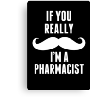If You Really Mustache I'm A Pharmacist - Funny TShirts Canvas Print