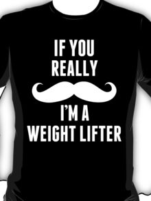If You Really Mustache I'm A Weight Lifter - Funny TShirts T-Shirt