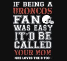 If Being A Broncos Fan Was Easy It'd Be Called Your Mom She Loves The A Too - T-shirts & Hoodies by anjaneyaarts