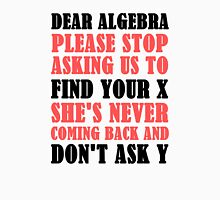 Dear Algebra Please Stop Asking Us To Find Your X Unisex T-Shirt