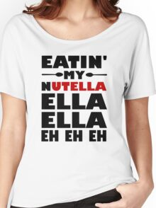 Eatin' My Nutella Ella Ella Eh Eh Eh Women's Relaxed Fit T-Shirt