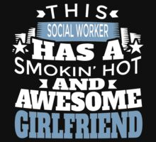 THIS SOCILA WORKER HAS A SMOKIN' HOT AND AWESOME GIRLFRIEND T-Shirt