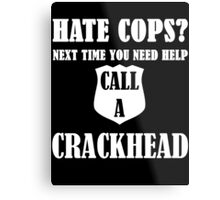 Hate Cops? Next Time You Need Help Call A Crackhea Metal Print