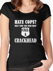 Hate Cops? Next Time You Need Help Call A Crackhea Women's Fitted Scoop T-Shirt